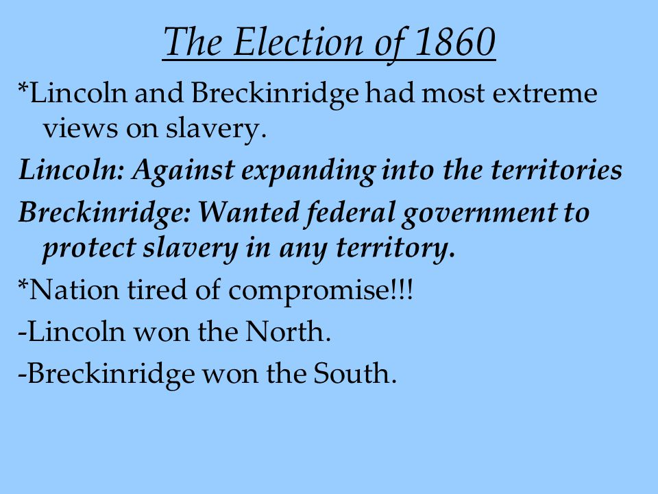 The Election of 1860 *Lincoln and Breckinridge had most extreme views on slavery. Lincoln: Against expanding into the territories Breckinridge: Wanted