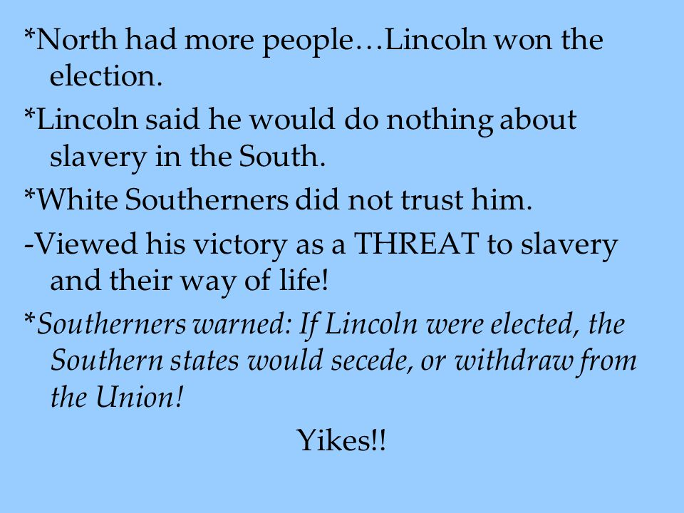 *North had more people…Lincoln won the election. *Lincoln said he would do nothing about slavery in the South. *White Southerners did not trust him. -