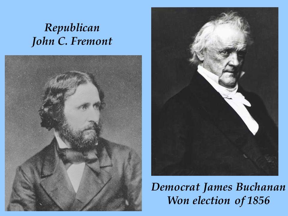 Republican John C. Fremont Democrat James Buchanan Won election of 1856