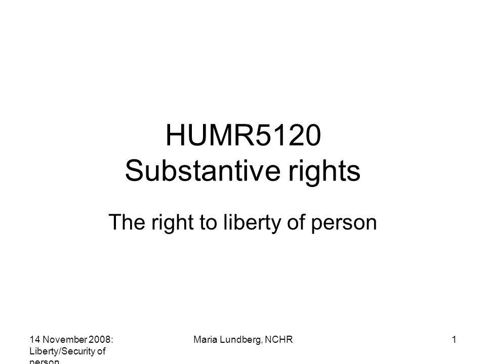 14 November 2008: Liberty/Security of person Maria Lundberg, NCHR1 HUMR5120 Substantive rights The right to liberty of person