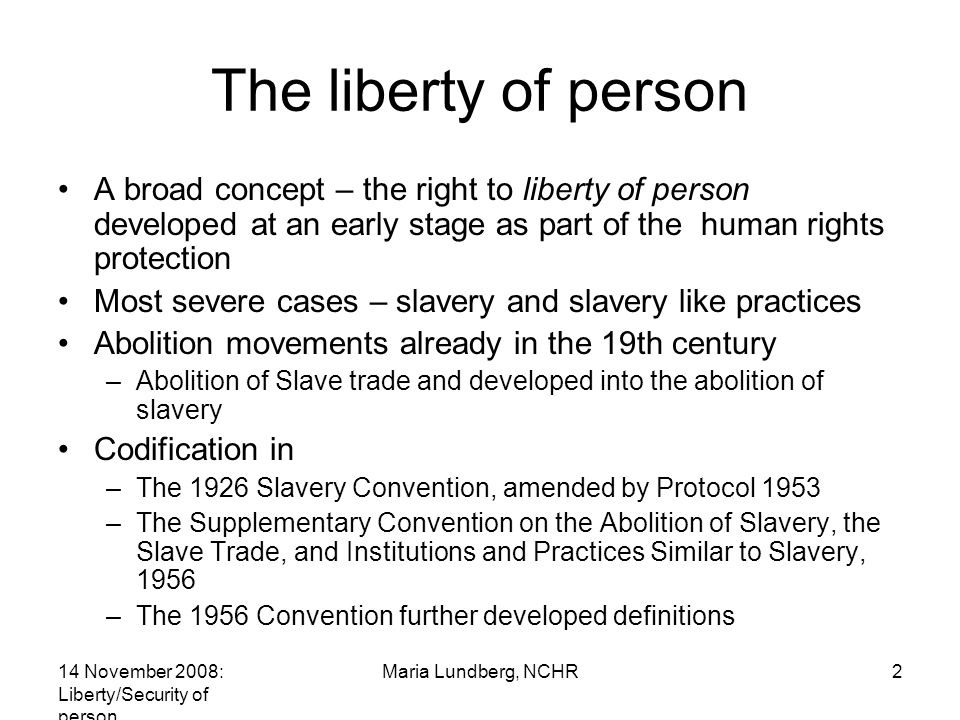 14 November 2008: Liberty/Security of person Maria Lundberg, NCHR2 The liberty of person A broad concept – the right to liberty of person developed at an early stage as part of the human rights protection Most severe cases – slavery and slavery like practices Abolition movements already in the 19th century –Abolition of Slave trade and developed into the abolition of slavery Codification in –The 1926 Slavery Convention, amended by Protocol 1953 –The Supplementary Convention on the Abolition of Slavery, the Slave Trade, and Institutions and Practices Similar to Slavery, 1956 –The 1956 Convention further developed definitions