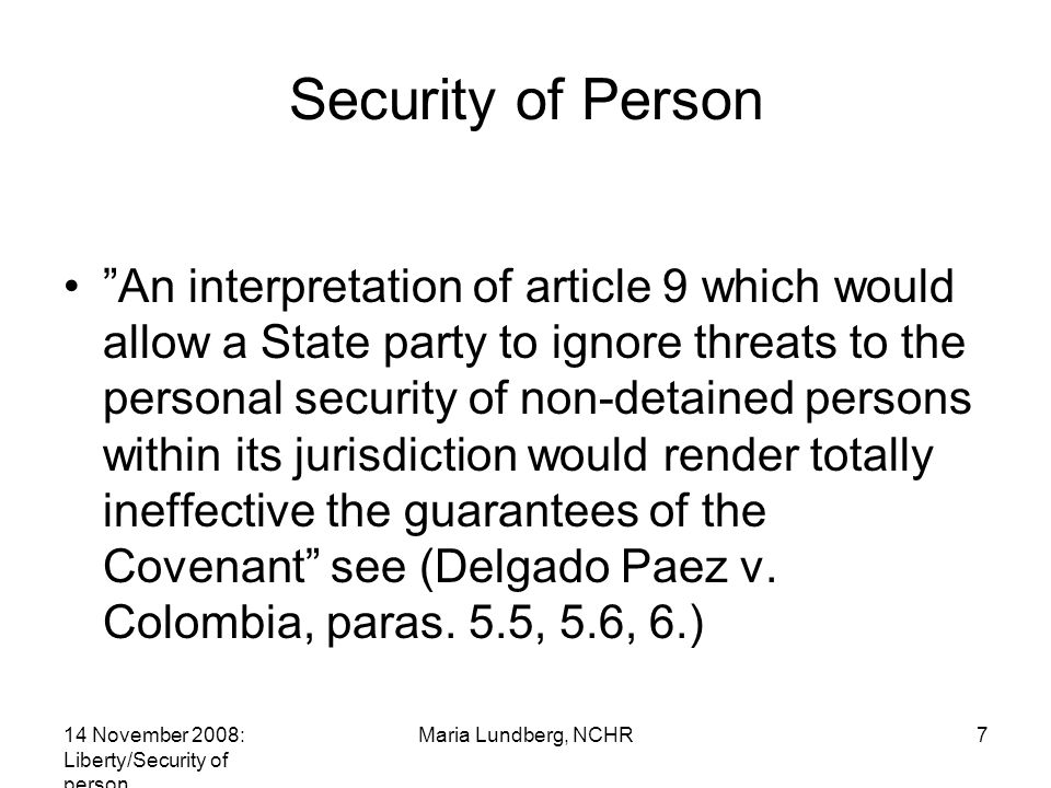 14 November 2008: Liberty/Security of person Maria Lundberg, NCHR7 Security of Person An interpretation of article 9 which would allow a State party to ignore threats to the personal security of non-detained persons within its jurisdiction would render totally ineffective the guarantees of the Covenant see (Delgado Paez v.
