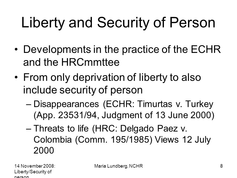 14 November 2008: Liberty/Security of person Maria Lundberg, NCHR8 Liberty and Security of Person Developments in the practice of the ECHR and the HRCmmttee From only deprivation of liberty to also include security of person –Disappearances (ECHR: Timurtas v.