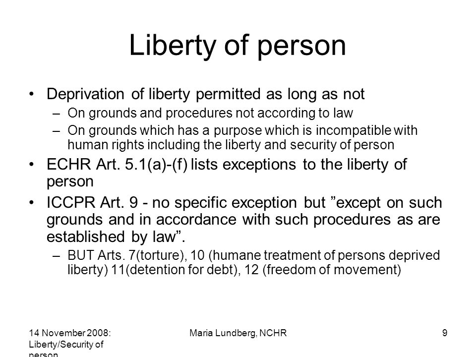 14 November 2008: Liberty/Security of person Maria Lundberg, NCHR9 Liberty of person Deprivation of liberty permitted as long as not –On grounds and procedures not according to law –On grounds which has a purpose which is incompatible with human rights including the liberty and security of person ECHR Art.