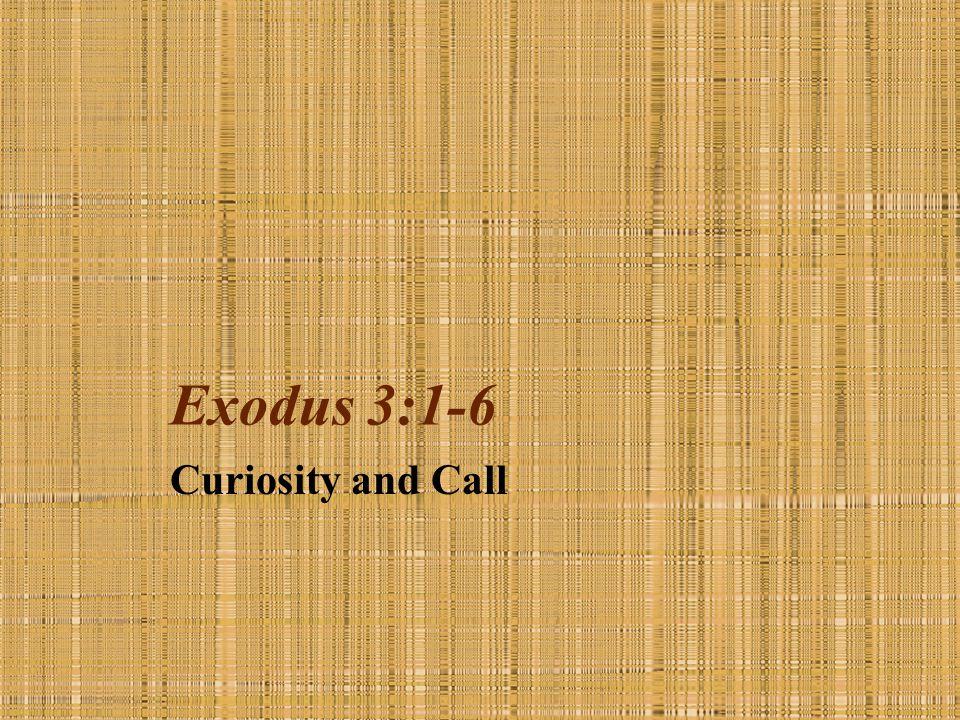 Exodus 3:1-6 Curiosity and Call