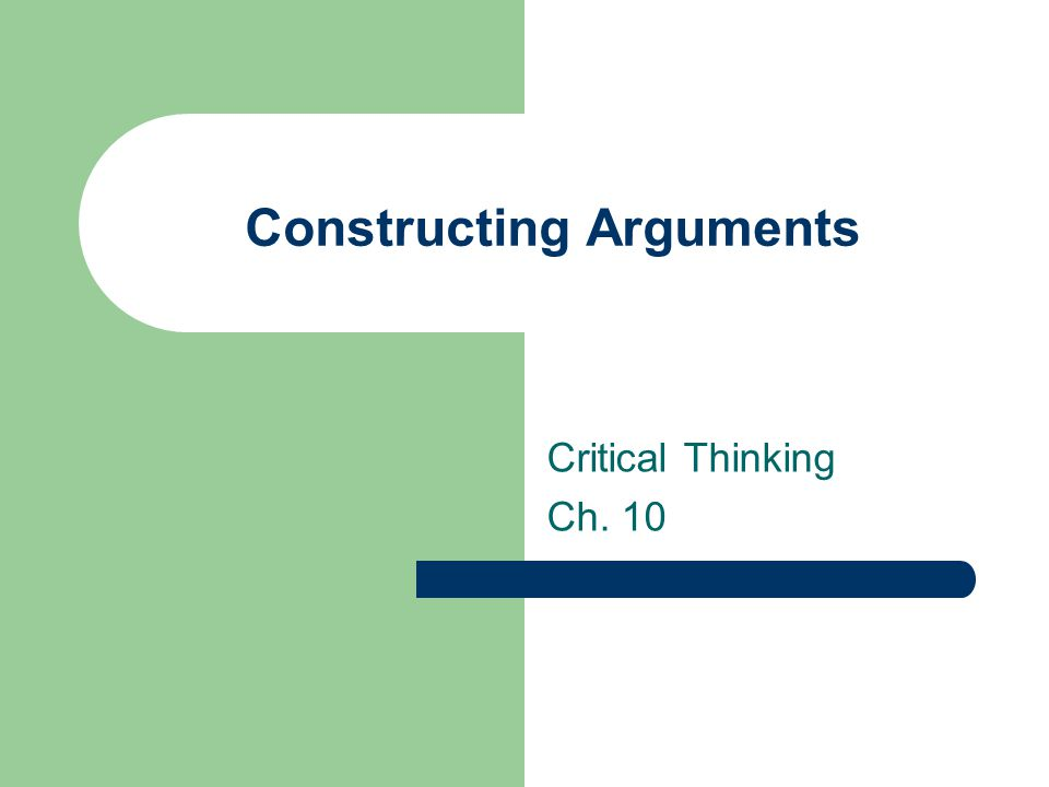 Constructing Arguments Critical Thinking Ch. 10