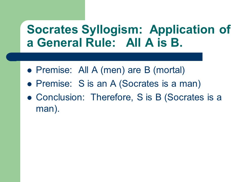 Socrates Syllogism: Application of a General Rule: All A is B.