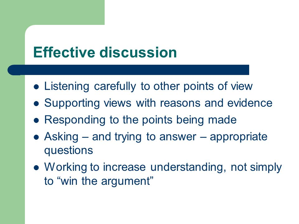 Effective discussion Listening carefully to other points of view Supporting views with reasons and evidence Responding to the points being made Asking – and trying to answer – appropriate questions Working to increase understanding, not simply to win the argument