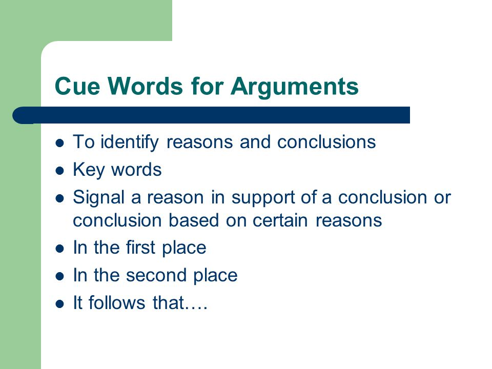 Cue Words for Arguments To identify reasons and conclusions Key words Signal a reason in support of a conclusion or conclusion based on certain reasons In the first place In the second place It follows that….