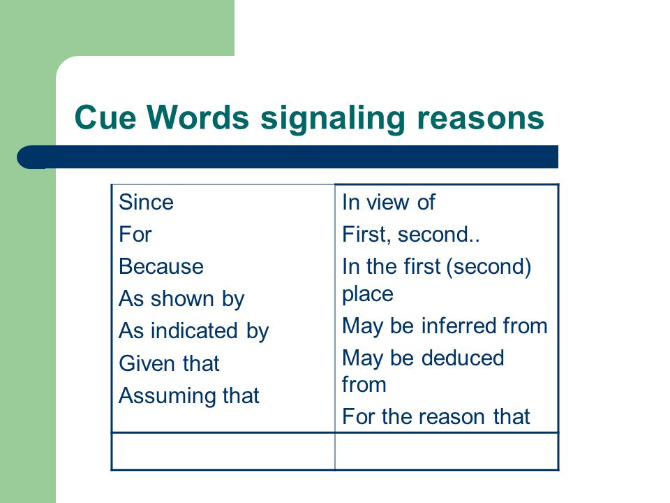 Cue Words signaling reasons Since For Because As shown by As indicated by Given that Assuming that In view of First, second..