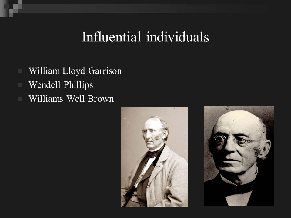 Influential individuals William Lloyd Garrison Wendell Phillips Williams Well Brown