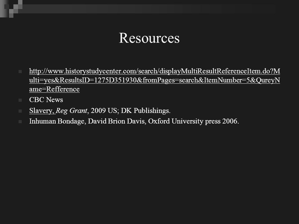 Resources http://www.historystudycenter.com/search/displayMultiResultReferenceItem.do?M ulti=yes&ResultsID=1275D351930&fromPages=search&ItemNumber=5&QureyN ame=Refference http://www.historystudycenter.com/search/displayMultiResultReferenceItem.do?M ulti=yes&ResultsID=1275D351930&fromPages=search&ItemNumber=5&QureyN ame=Refference CBC News Slavery, Reg Grant, 2009 US; DK Publishings.