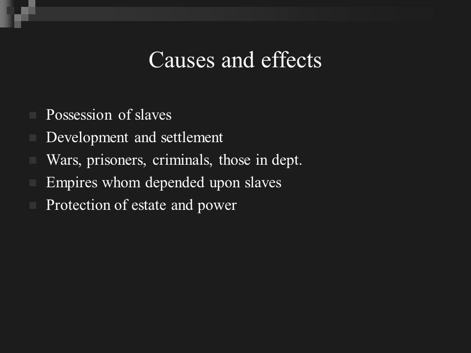 Causes and effects Possession of slaves Development and settlement Wars, prisoners, criminals, those in dept.