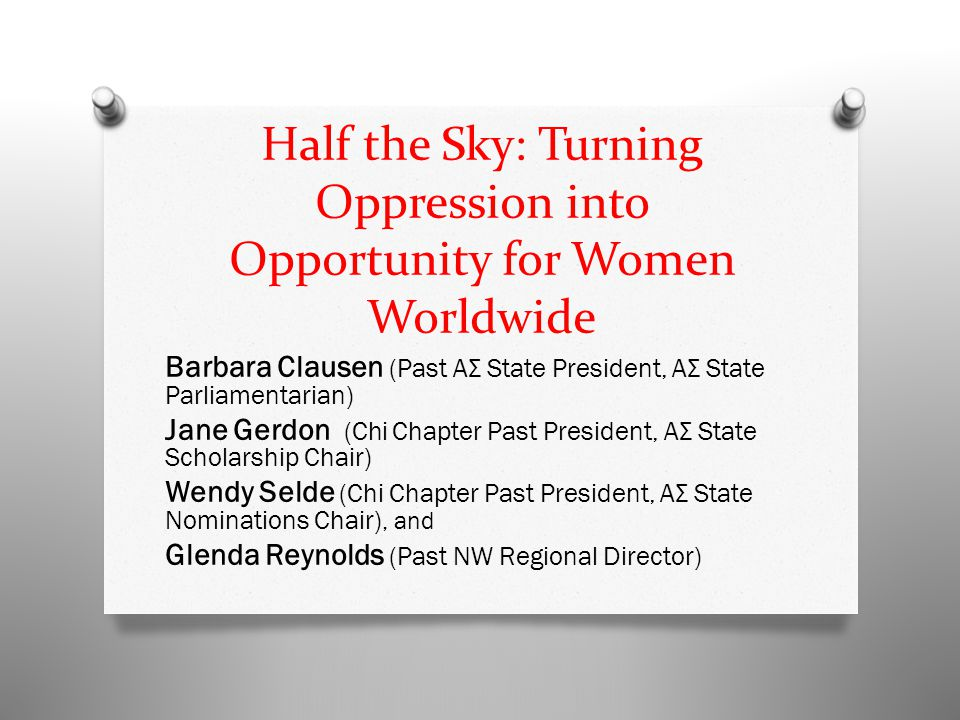 Half the Sky: Turning Oppression into Opportunity for Women Worldwide Barbara Clausen (Past ΑΣ State President, ΑΣ State Parliamentarian) Jane Gerdon (Chi Chapter Past President, ΑΣ State Scholarship Chair) Wendy Selde (Chi Chapter Past President, ΑΣ State Nominations Chair), and Glenda Reynolds (Past NW Regional Director)