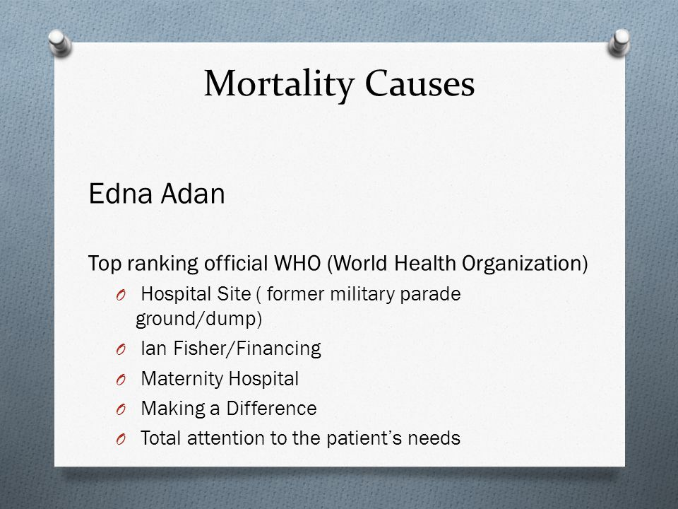 Mortality Causes Edna Adan Top ranking official WHO (World Health Organization) O Hospital Site ( former military parade ground/dump) O Ian Fisher/Financing O Maternity Hospital O Making a Difference O Total attention to the patient's needs