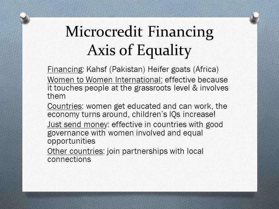 Microcredit Financing Axis of Equality Financing: Kahsf (Pakistan) Heifer goats (Africa) Women to Women International: effective because it touches people at the grassroots level & involves them Countries: women get educated and can work, the economy turns around, children's IQs increase.