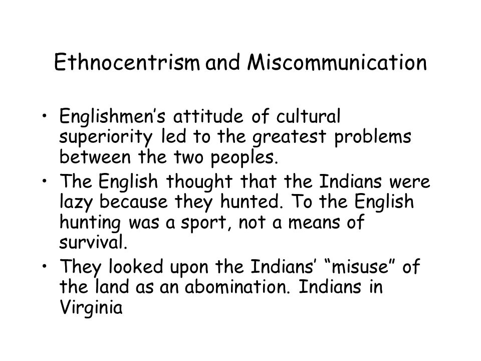 Ethnocentrism and Miscommunication Englishmen's attitude of cultural superiority led to the greatest problems between the two peoples.