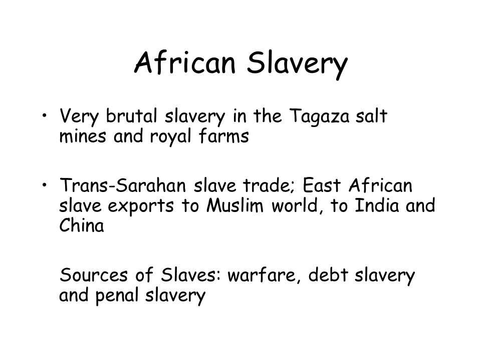 African Slavery Very brutal slavery in the Tagaza salt mines and royal farms Trans-Sarahan slave trade; East African slave exports to Muslim world, to India and China Sources of Slaves: warfare, debt slavery and penal slavery