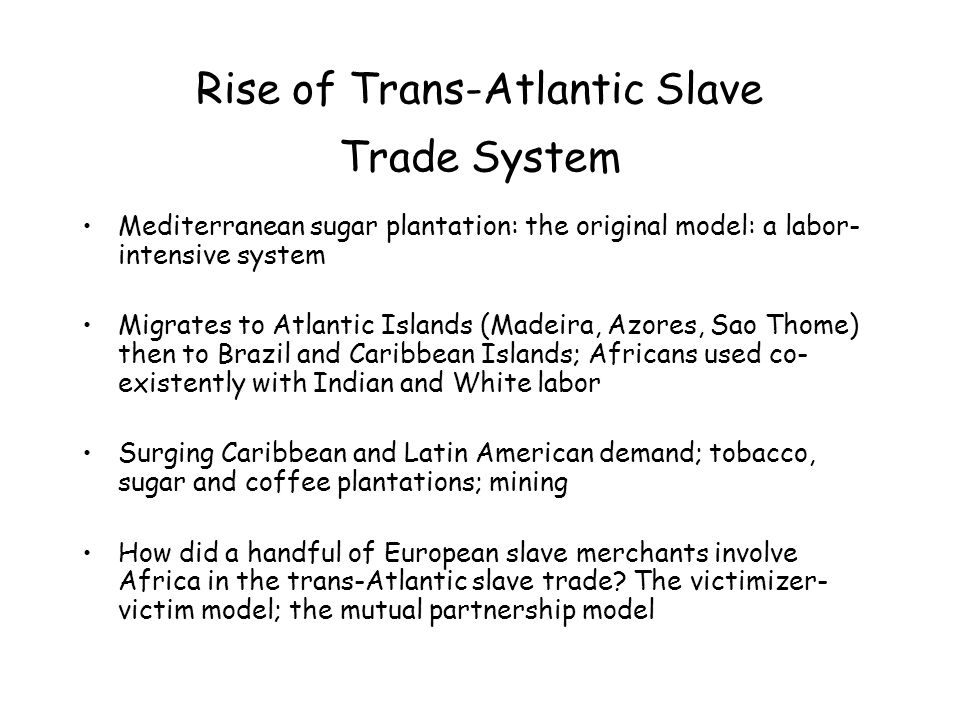 Rise of Trans-Atlantic Slave Trade System Mediterranean sugar plantation: the original model: a labor- intensive system Migrates to Atlantic Islands (Madeira, Azores, Sao Thome) then to Brazil and Caribbean Islands; Africans used co- existently with Indian and White labor Surging Caribbean and Latin American demand; tobacco, sugar and coffee plantations; mining How did a handful of European slave merchants involve Africa in the trans-Atlantic slave trade.