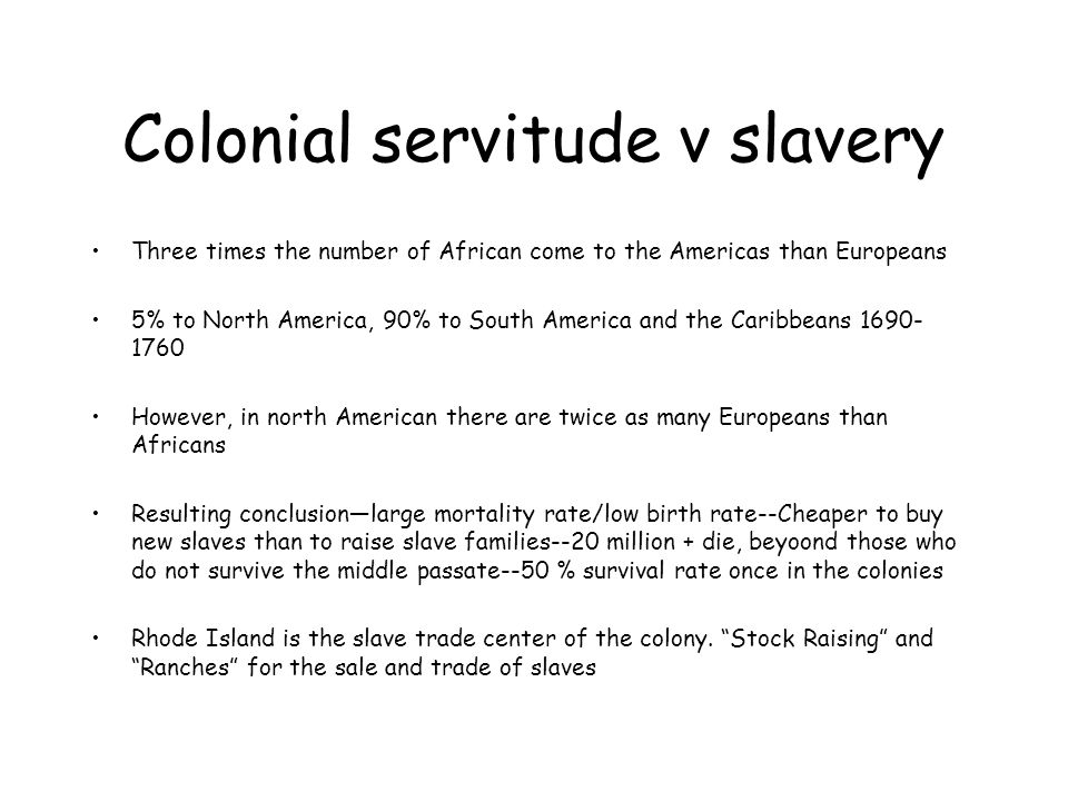 Colonial servitude v slavery Three times the number of African come to the Americas than Europeans 5% to North America, 90% to South America and the Caribbeans 1690- 1760 However, in north American there are twice as many Europeans than Africans Resulting conclusion—large mortality rate/low birth rate--Cheaper to buy new slaves than to raise slave families--20 million + die, beyoond those who do not survive the middle passate--50 % survival rate once in the colonies Rhode Island is the slave trade center of the colony.