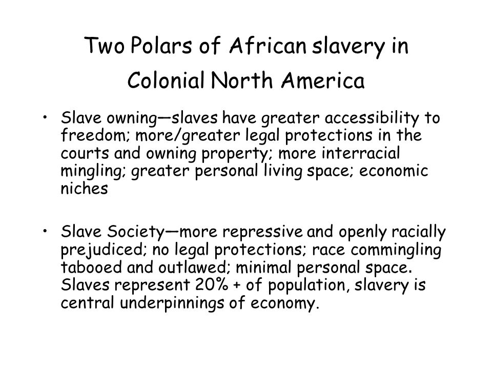 Two Polars of African slavery in Colonial North America Slave owning—slaves have greater accessibility to freedom; more/greater legal protections in the courts and owning property; more interracial mingling; greater personal living space; economic niches Slave Society—more repressive and openly racially prejudiced; no legal protections; race commingling tabooed and outlawed; minimal personal space.