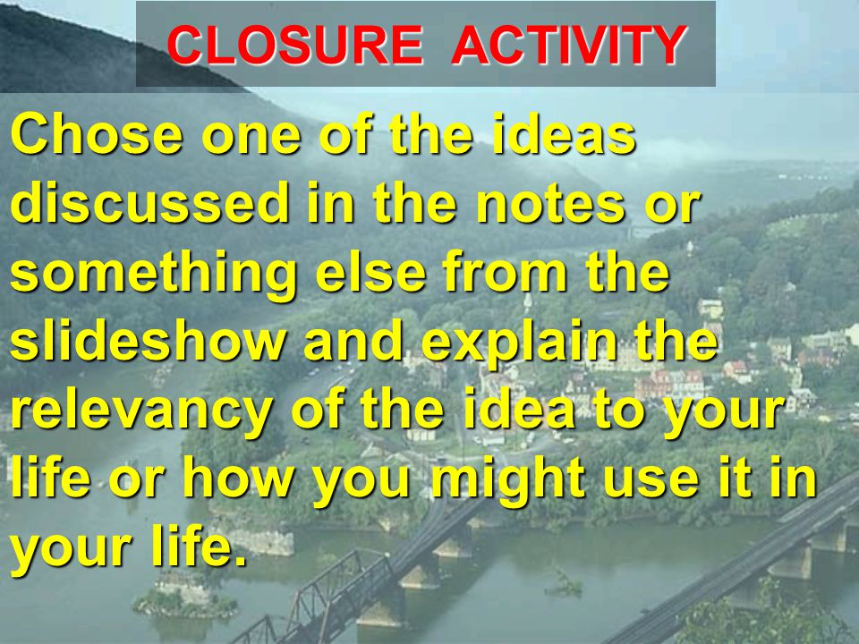 CLOSURE ACTIVITY Chose one of the ideas discussed in the notes or something else from the slideshow and explain the relevancy of the idea to your life or how you might use it in your life.