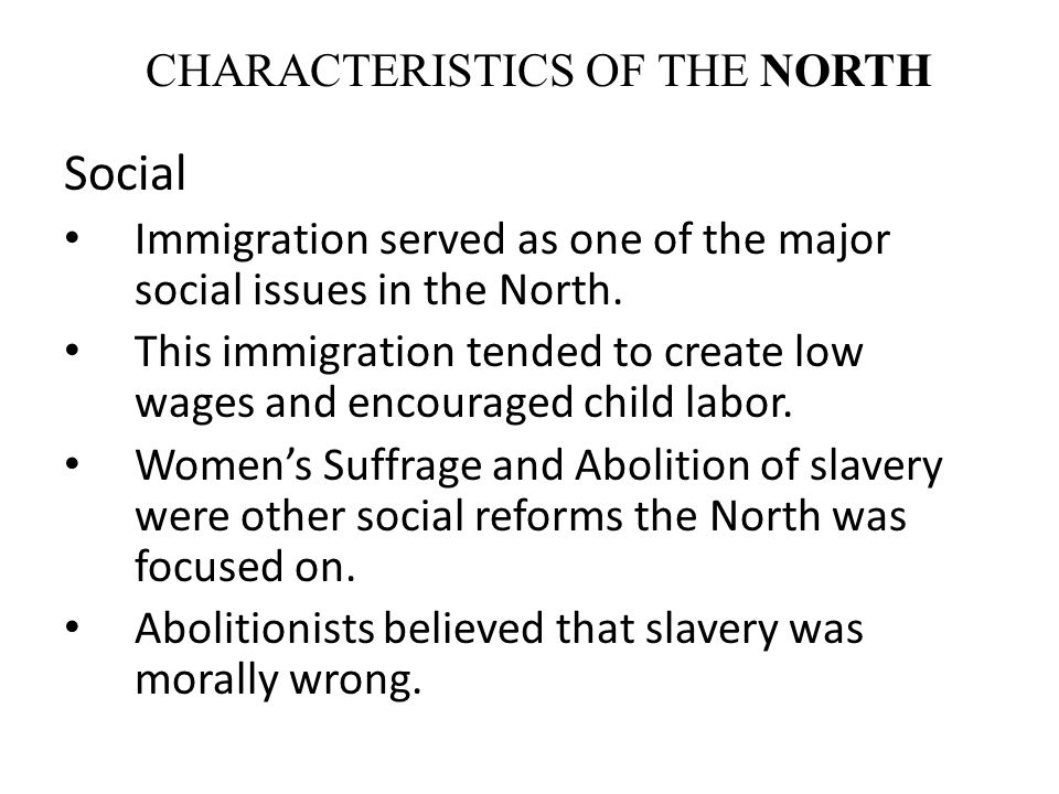 CHARACTERISTICS OF THE NORTH Social Immigration served as one of the major social issues in the North. This immigration tended to create low wages and