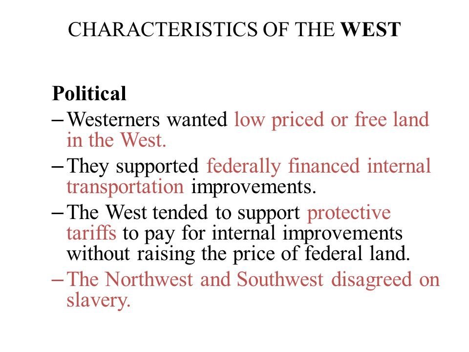 CHARACTERISTICS OF THE WEST Political – Westerners wanted low priced or free land in the West. – They supported federally financed internal transporta