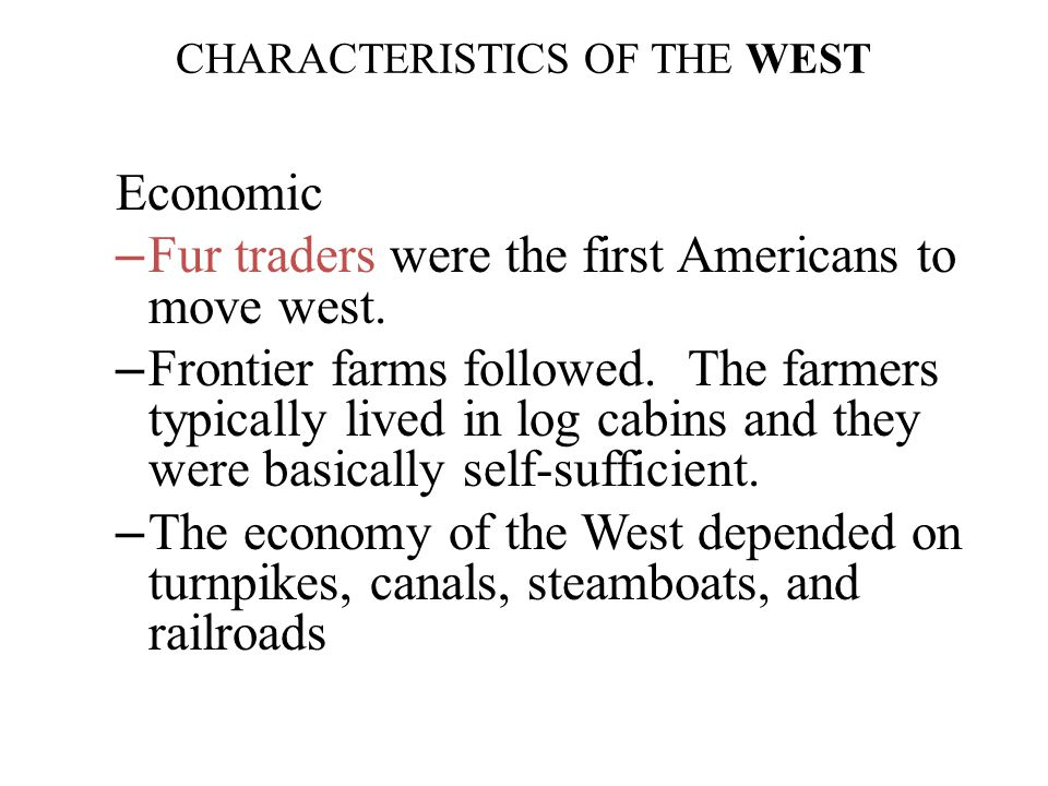 Economic – Fur traders were the first Americans to move west. – Frontier farms followed. The farmers typically lived in log cabins and they were basic