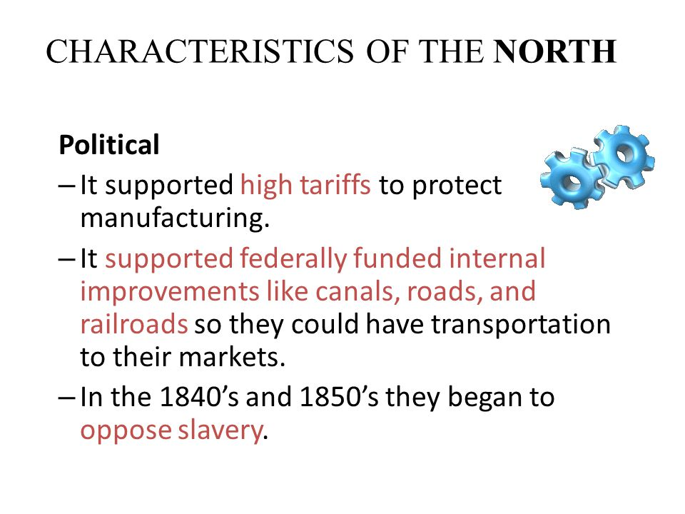 CHARACTERISTICS OF THE NORTH Political – It supported high tariffs to protect manufacturing. – It supported federally funded internal improvements lik