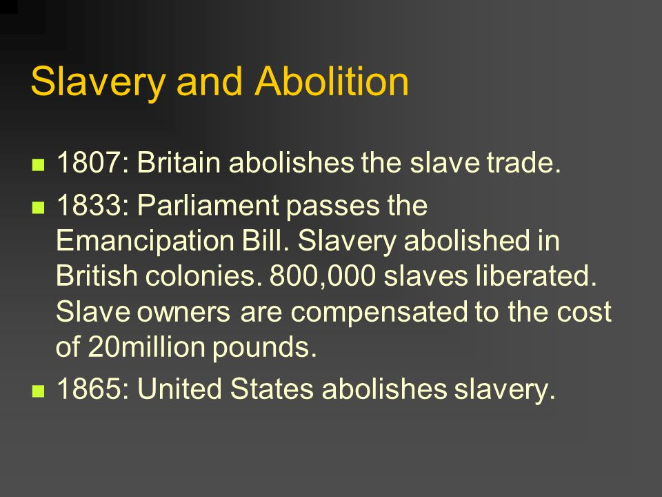 Slavery and Abolition 1807: Britain abolishes the slave trade. 1833: Parliament passes the Emancipation Bill. Slavery abolished in British colonies. 8