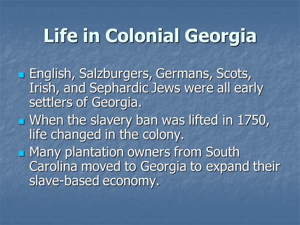Life in Colonial Georgia English, Salzburgers, Germans, Scots, Irish, and Sephardic Jews were all early settlers of Georgia.