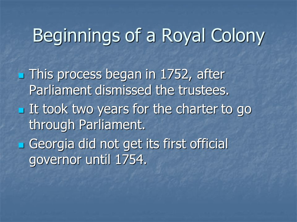 Beginnings of a Royal Colony This process began in 1752, after Parliament dismissed the trustees.