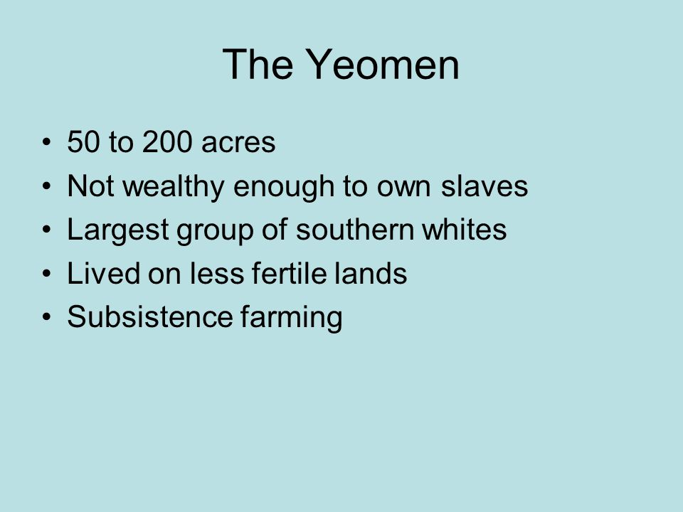The Yeomen 50 to 200 acres Not wealthy enough to own slaves Largest group of southern whites Lived on less fertile lands Subsistence farming