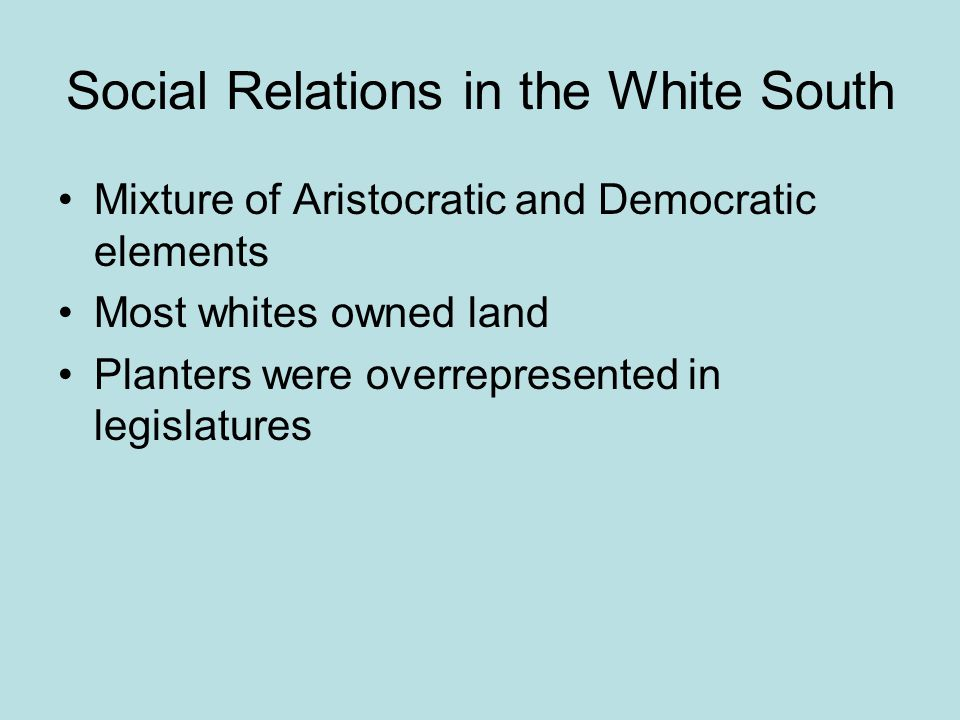 Social Relations in the White South Mixture of Aristocratic and Democratic elements Most whites owned land Planters were overrepresented in legislatures