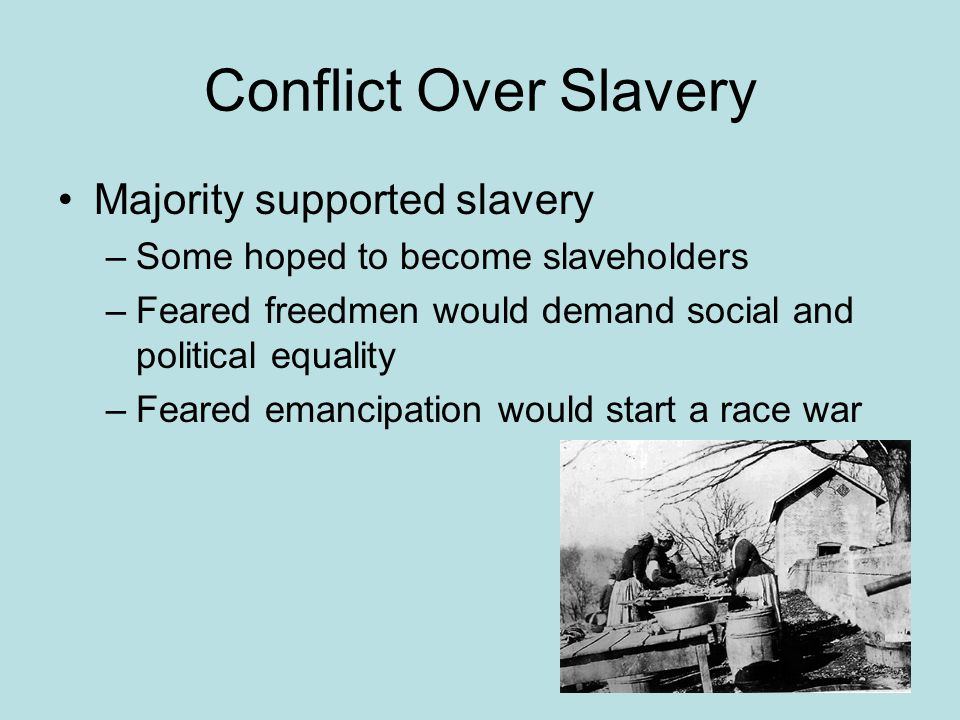 Conflict Over Slavery Majority supported slavery –Some hoped to become slaveholders –Feared freedmen would demand social and political equality –Feared emancipation would start a race war
