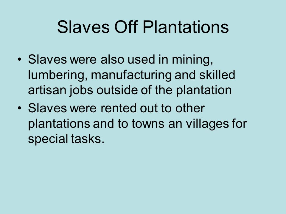 Slaves Off Plantations Slaves were also used in mining, lumbering, manufacturing and skilled artisan jobs outside of the plantation Slaves were rented out to other plantations and to towns an villages for special tasks.