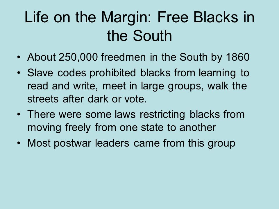 Life on the Margin: Free Blacks in the South About 250,000 freedmen in the South by 1860 Slave codes prohibited blacks from learning to read and write, meet in large groups, walk the streets after dark or vote.