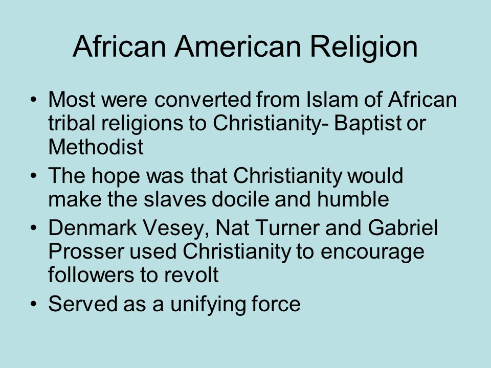 African American Religion Most were converted from Islam of African tribal religions to Christianity- Baptist or Methodist The hope was that Christianity would make the slaves docile and humble Denmark Vesey, Nat Turner and Gabriel Prosser used Christianity to encourage followers to revolt Served as a unifying force