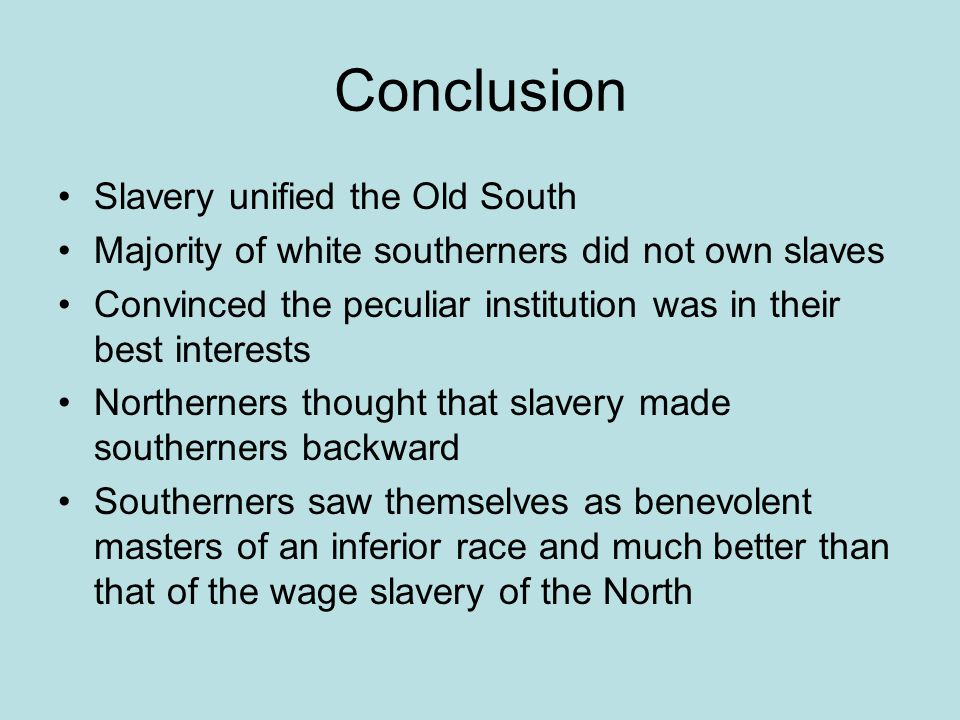 Conclusion Slavery unified the Old South Majority of white southerners did not own slaves Convinced the peculiar institution was in their best interests Northerners thought that slavery made southerners backward Southerners saw themselves as benevolent masters of an inferior race and much better than that of the wage slavery of the North