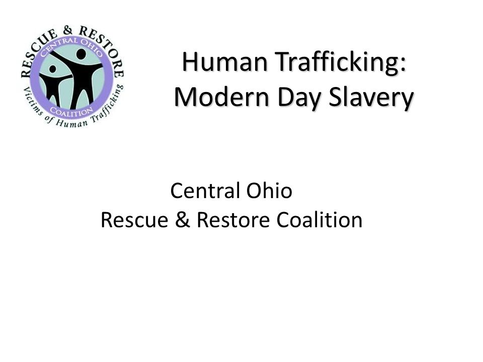 Ohio Law Ohio Substitute House Bill 280 – Signed into law by Governor Strickland on 1/6/09 – Increases penalties and requires a mandatory prison term for engaging in a pattern of sex trafficking – Sex traffickers will now face a 1 st Degree Felony – Traffickers have to provide restitution – Attorney General's Office will study HT in Ohio