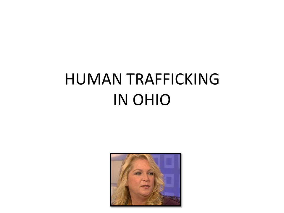 HUMAN TRAFFICKING IN OHIO Ohio is not only a destination place for foreign-born trafficking victims, but it s also a recruitment place - Celia Williamson, associate professor at the University of Toledo
