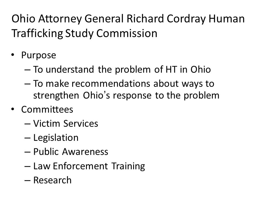 Ohio Attorney General Richard Cordray Human Trafficking Study Commission Purpose – To understand the problem of HT in Ohio – To make recommendations about ways to strengthen Ohio's response to the problem Committees – Victim Services – Legislation – Public Awareness – Law Enforcement Training – Research