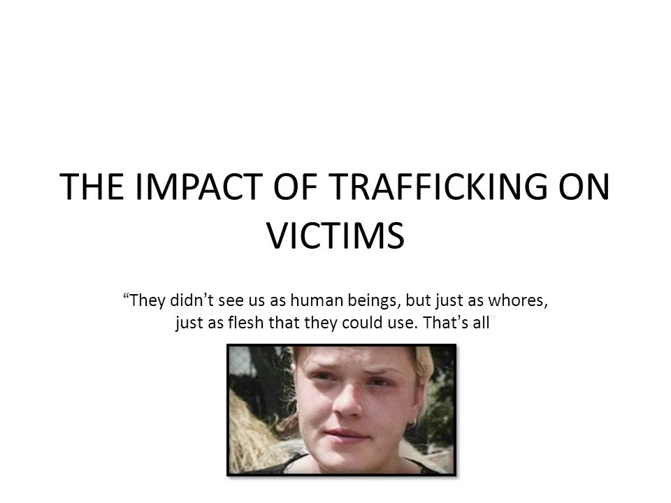 THE IMPACT OF TRAFFICKING ON VICTIMS They didn't see us as human beings, but just as whores, just as flesh that they could use.
