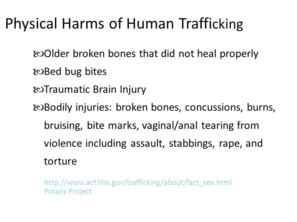Physical Harms of Human Traffi cking Older broken bones that did not heal properly Bed bug bites Traumatic Brain Injury Bodily injuries: broken bones, concussions, burns, bruising, bite marks, vaginal/anal tearing from violence including assault, stabbings, rape, and torture http://www.acf.hhs.gov/trafficking/about/fact_sex.html Polaris Project
