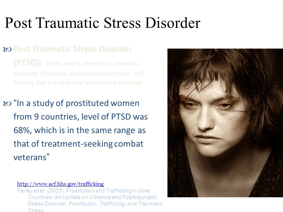 Post Traumatic Stress Disorder Post Traumatic Stress Disorder (PTSD): Acute anxiety, depression, insomnia, persistent flashbacks, physical hyper-alertness, self- loathing that is long-lasting and resistant to change In a study of prostituted women from 9 countries, level of PTSD was 68%, which is in the same range as that of treatment-seeking combat veterans http://www.acf.hhs.gov/trafficking Farley et al.
