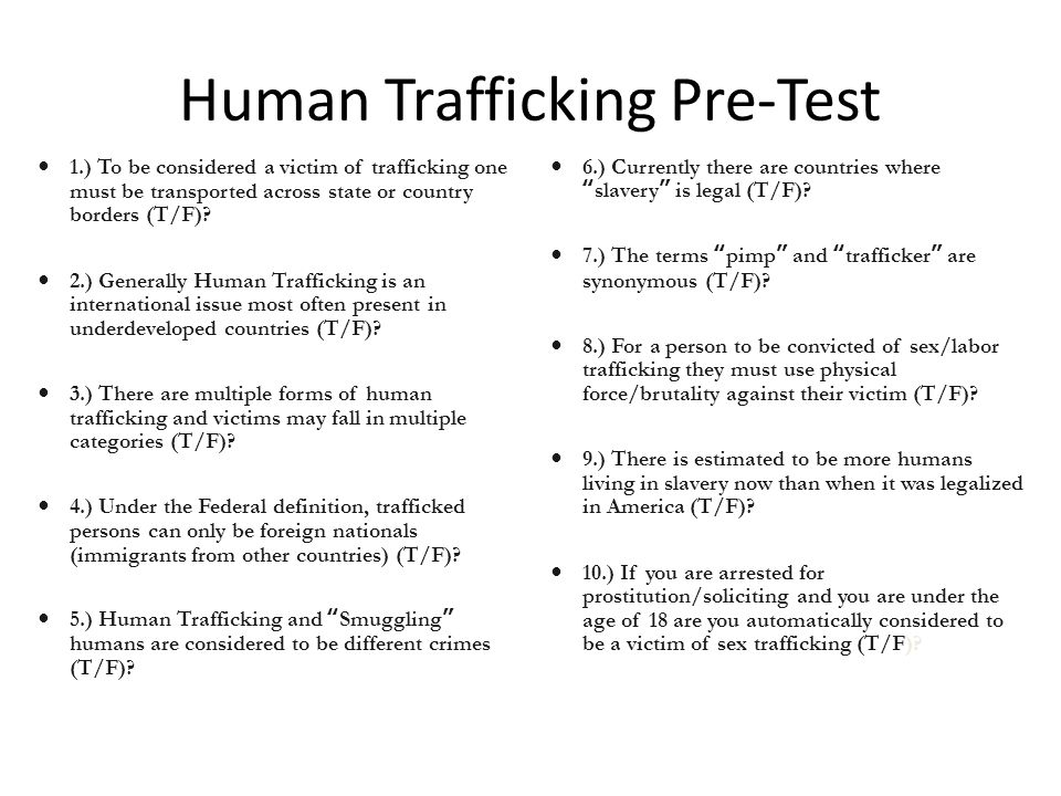 Human Trafficking Pre-Test 1.) To be considered a victim of trafficking one must be transported across state or country borders (T/F).