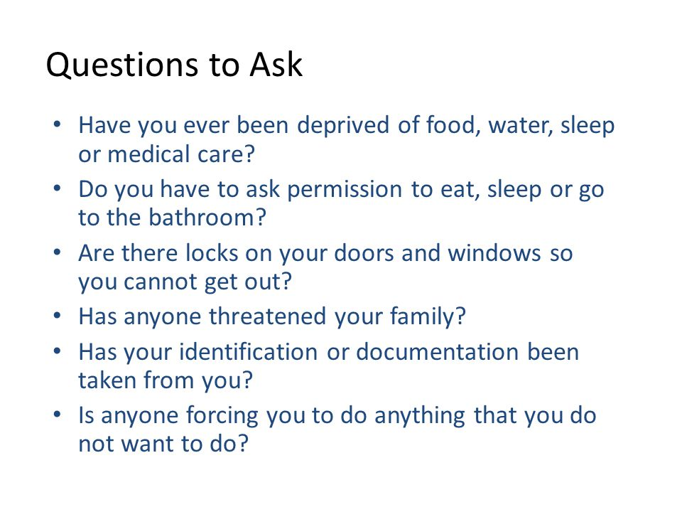 Questions to Ask Have you ever been deprived of food, water, sleep or medical care.