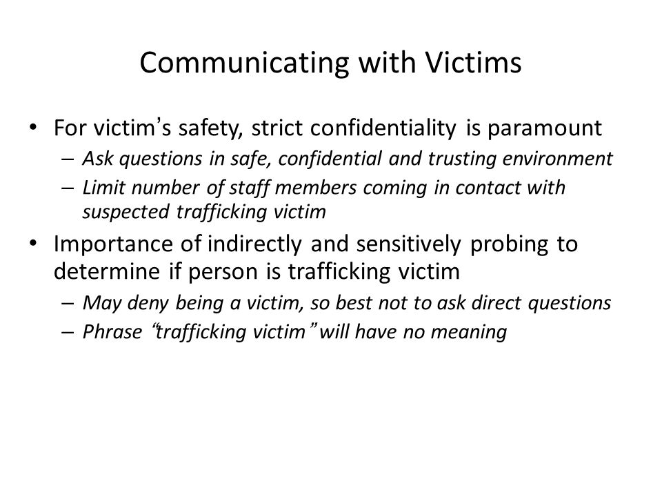 Communicating with Victims For victim's safety, strict confidentiality is paramount – Ask questions in safe, confidential and trusting environment – Limit number of staff members coming in contact with suspected trafficking victim Importance of indirectly and sensitively probing to determine if person is trafficking victim – May deny being a victim, so best not to ask direct questions – Phrase trafficking victim will have no meaning