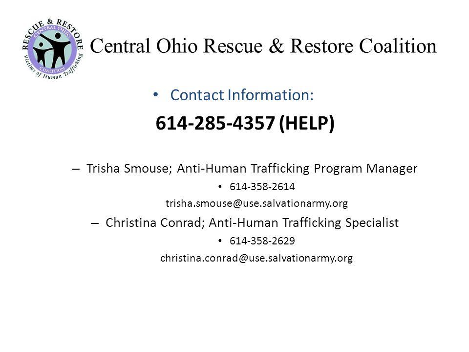Central Ohio Rescue & Restore Coalition Contact Information: 614-285-4357 (HELP) – Trisha Smouse; Anti-Human Trafficking Program Manager 614-358-2614 trisha.smouse@use.salvationarmy.org – Christina Conrad; Anti-Human Trafficking Specialist 614-358-2629 christina.conrad@use.salvationarmy.org